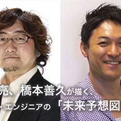森川亮、橋本善久が描く、IT業界・エンジニアの「未来予想図」:あのエンジニアに会えるイベント開催