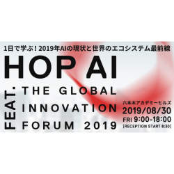 AIの現状と世界のエコシステム最前線を1日で学ぶ!「HOP AI feat.THE GLOBAL INNOVATION FORUM 2019」開催