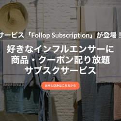 1万人以上のインフルエンサーに商品やクーポンを送り放題の定額制サービス「Follop Subscription」始まる