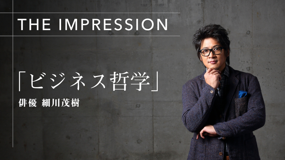 THE IMPRESSION 俳優・細川茂樹が本音で語る「ビジネス哲学」 1番目の画像