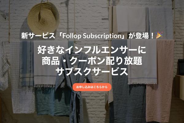 1万人以上のインフルエンサーに商品やクーポンを送り放題の定額制サービス「Follop Subscription」始まる 1番目の画像