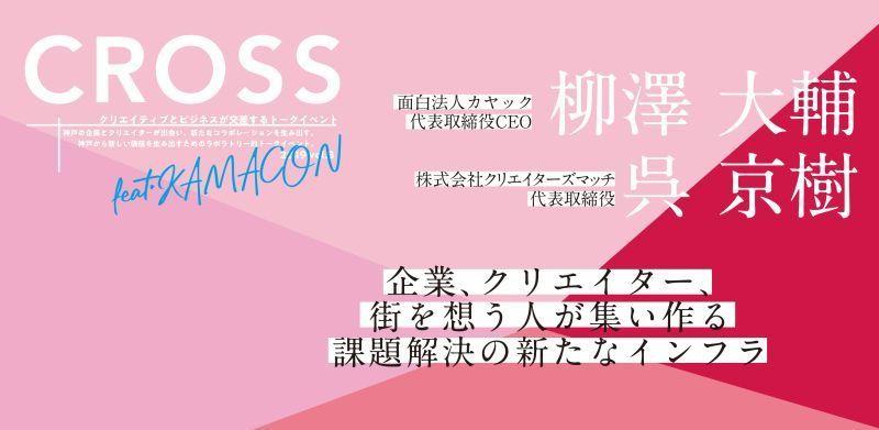 面白法人カヤック代表の柳澤氏らが登壇!神戸でクリエイティブとビジネスが交差するイベント「CROSS Vol.3」が開催 1番目の画像